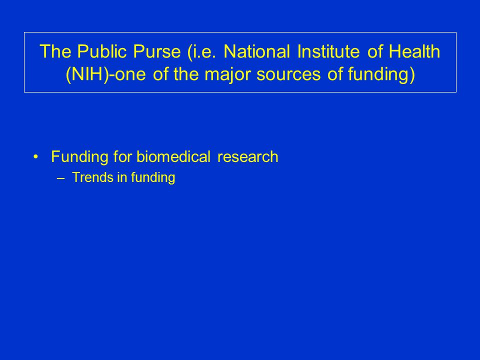 The Public Purse (i.e. National Institute of Health (NIH)-one of the major sources of funding) Funding for biomedical research –Trends in funding