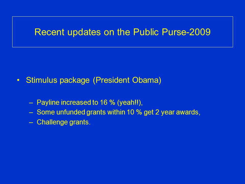 Recent updates on the Public Purse-2009 Stimulus package (President Obama) –Payline increased to 16 % (yeah!!), –Some unfunded grants within 10 % get