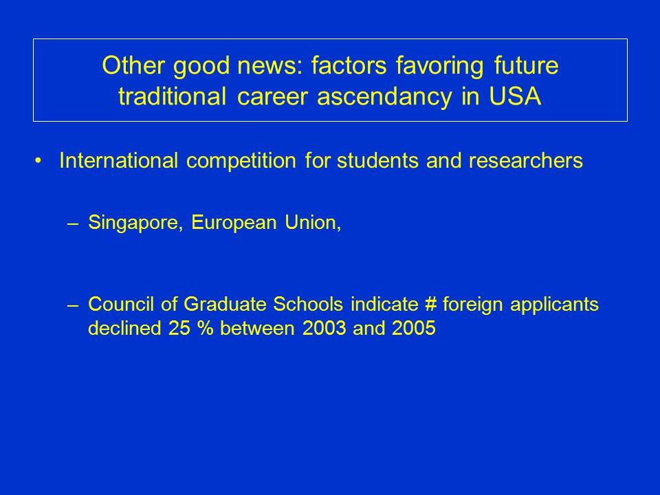 Other good news: factors favoring future traditional career ascendancy in USA International competition for students and researchers –Singapore, Europ