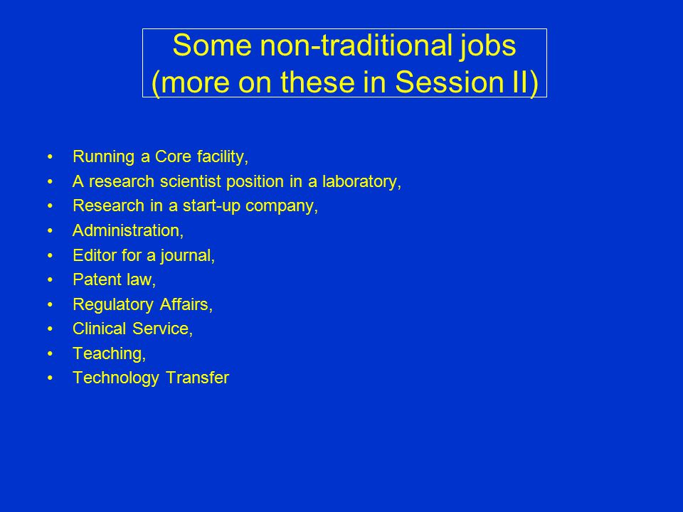 Some non-traditional jobs (more on these in Session II) Running a Core facility, A research scientist position in a laboratory, Research in a start-up