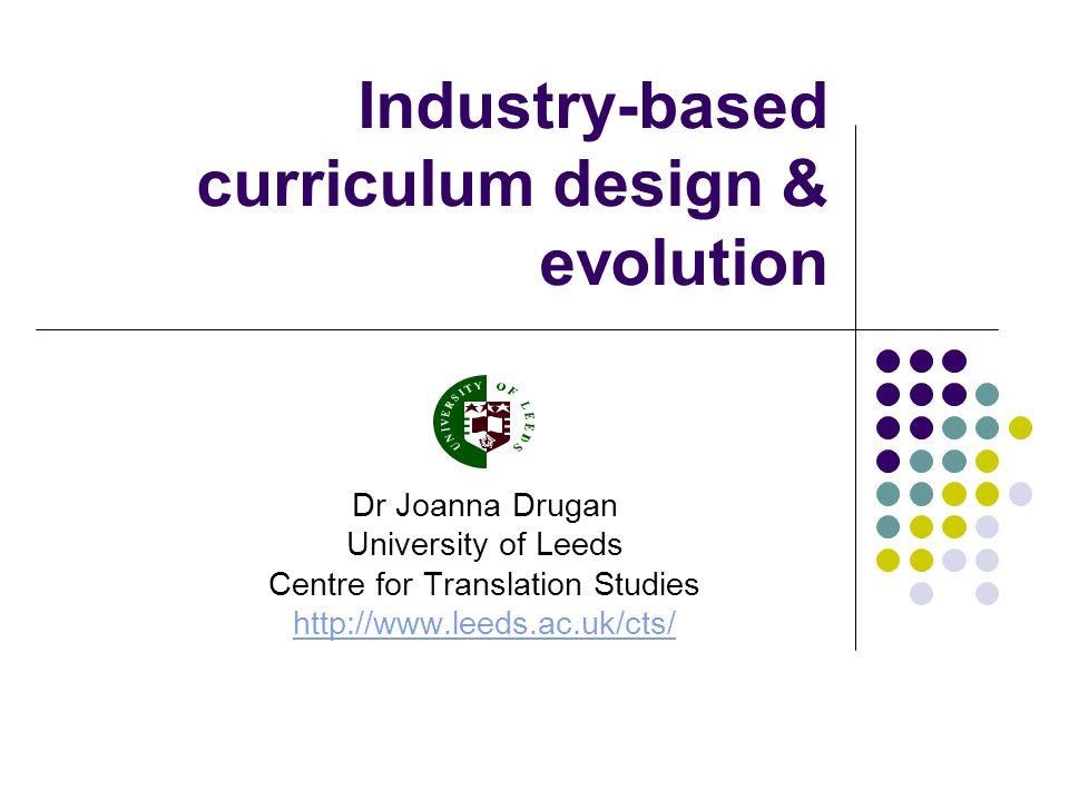 Industry-based curriculum design & evolution Dr Joanna Drugan University of Leeds Centre for Translation Studies http://www.leeds.ac.uk/cts/
