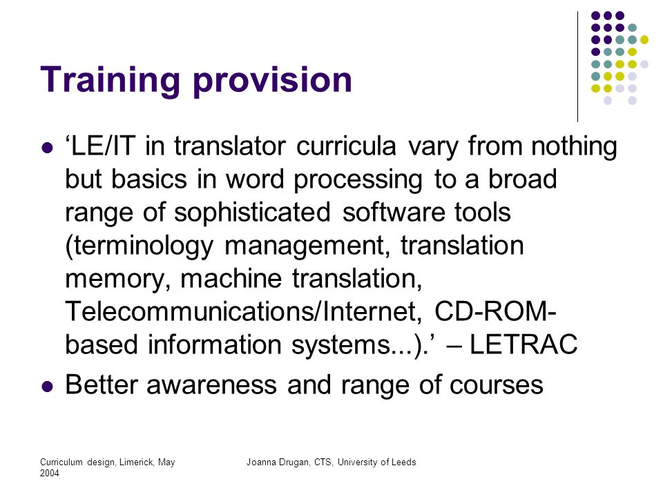 Curriculum design, Limerick, May 2004 Joanna Drugan, CTS, University of Leeds Training provision 'LE/IT in translator curricula vary from nothing but basics in word processing to a broad range of sophisticated software tools (terminology management, translation memory, machine translation, Telecommunications/Internet, CD-ROM- based information systems...).' – LETRAC Better awareness and range of courses