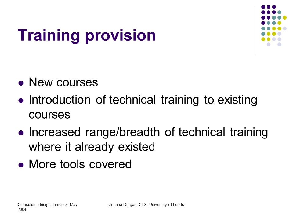 Curriculum design, Limerick, May 2004 Joanna Drugan, CTS, University of Leeds Training provision New courses Introduction of technical training to existing courses Increased range/breadth of technical training where it already existed More tools covered