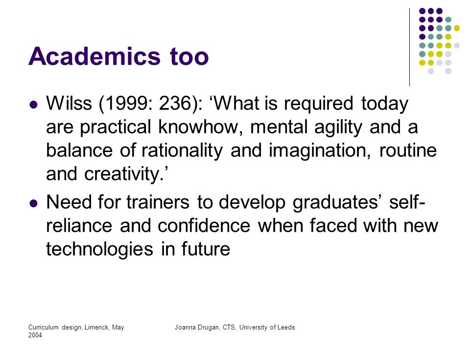 Curriculum design, Limerick, May 2004 Joanna Drugan, CTS, University of Leeds Academics too Wilss (1999: 236): 'What is required today are practical knowhow, mental agility and a balance of rationality and imagination, routine and creativity.' Need for trainers to develop graduates' self- reliance and confidence when faced with new technologies in future