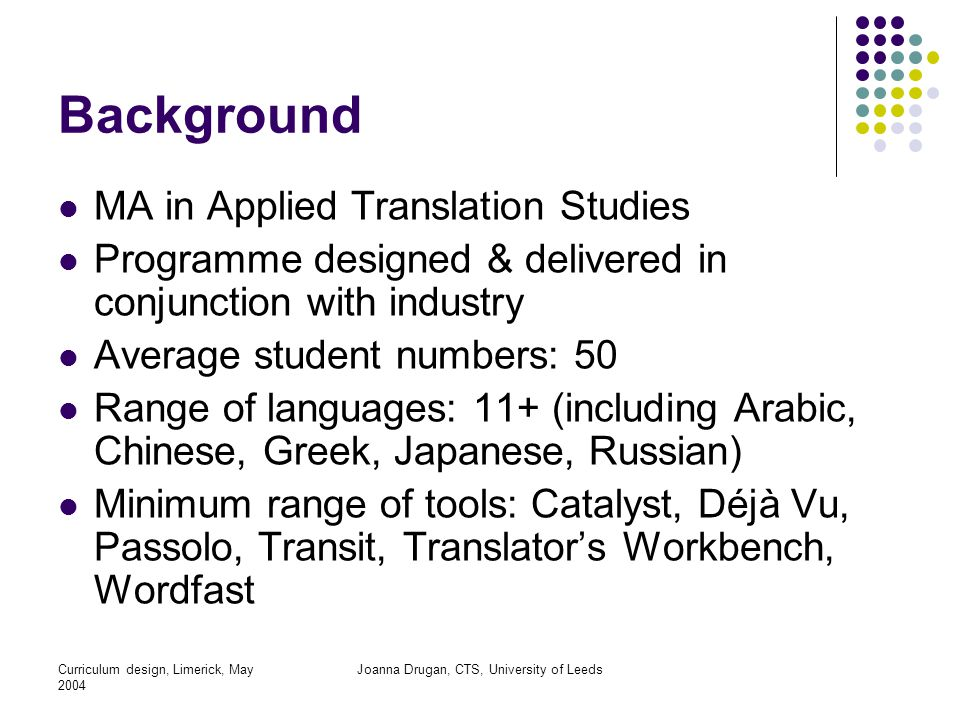 Curriculum design, Limerick, May 2004 Joanna Drugan, CTS, University of Leeds Background MA in Applied Translation Studies Programme designed & delivered in conjunction with industry Average student numbers: 50 Range of languages: 11+ (including Arabic, Chinese, Greek, Japanese, Russian) Minimum range of tools: Catalyst, Déjà Vu, Passolo, Transit, Translator's Workbench, Wordfast