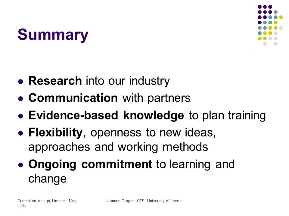 Curriculum design, Limerick, May 2004 Joanna Drugan, CTS, University of Leeds Summary Research into our industry Communication with partners Evidence-based knowledge to plan training Flexibility, openness to new ideas, approaches and working methods Ongoing commitment to learning and change