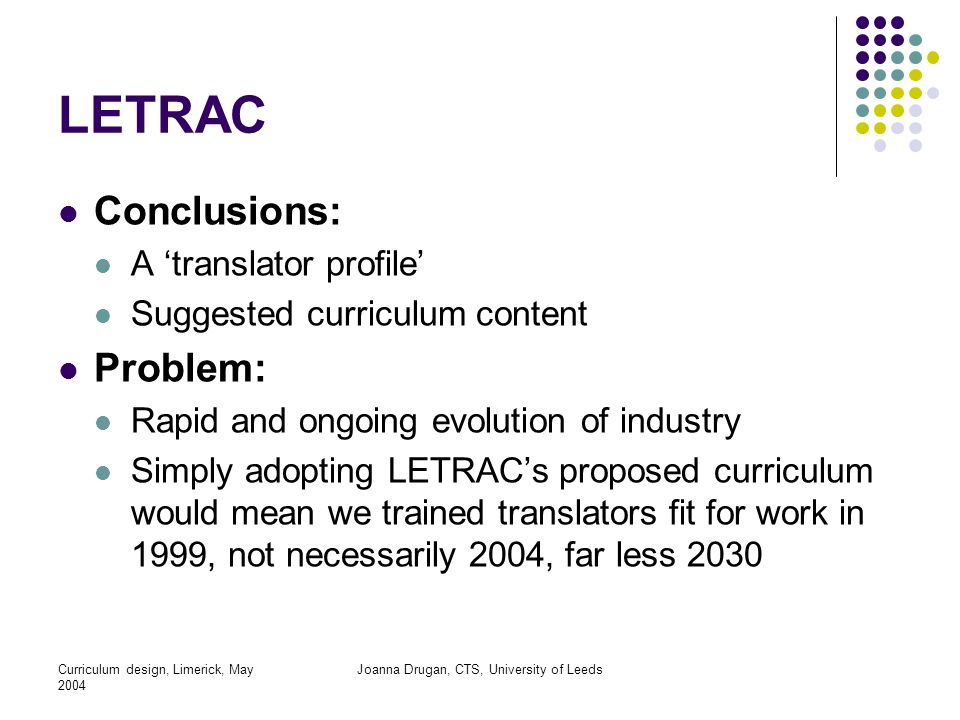 Curriculum design, Limerick, May 2004 Joanna Drugan, CTS, University of Leeds LETRAC Conclusions: A 'translator profile' Suggested curriculum content Problem: Rapid and ongoing evolution of industry Simply adopting LETRAC's proposed curriculum would mean we trained translators fit for work in 1999, not necessarily 2004, far less 2030