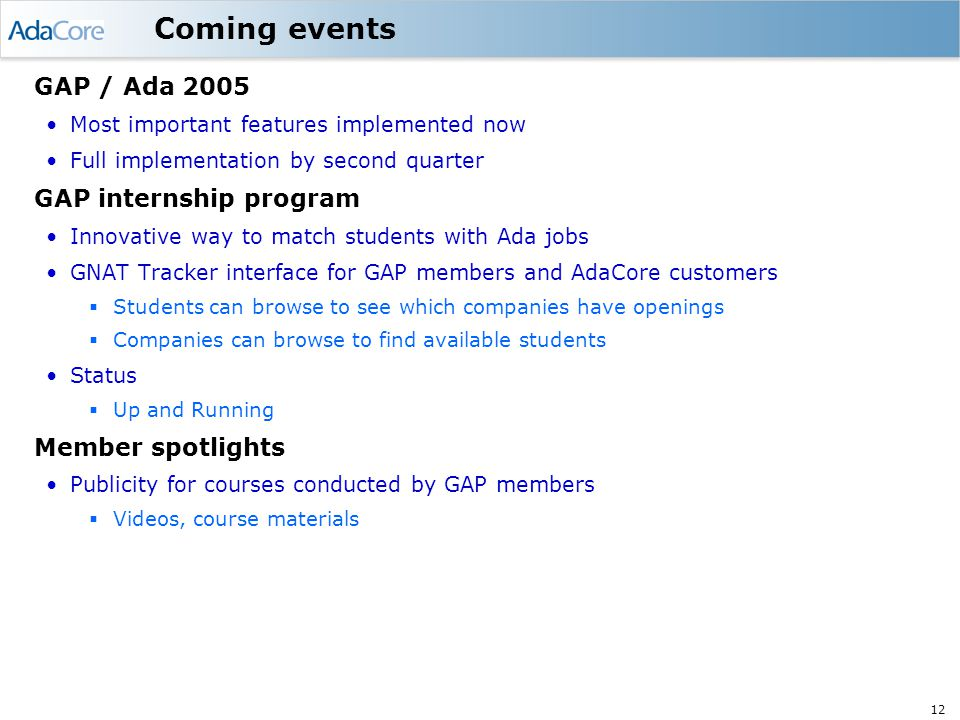 12 Coming events GAP / Ada 2005 Most important features implemented now Full implementation by second quarter GAP internship program Innovative way to match students with Ada jobs GNAT Tracker interface for GAP members and AdaCore customers  Students can browse to see which companies have openings  Companies can browse to find available students Status  Up and Running Member spotlights Publicity for courses conducted by GAP members  Videos, course materials