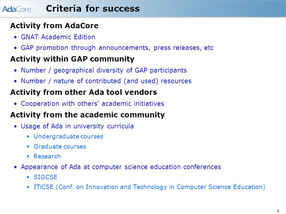 6 Criteria for success Activity from AdaCore GNAT Academic Edition GAP promotion through announcements, press releases, etc Activity within GAP community Number / geographical diversity of GAP participants Number / nature of contributed (and used) resources Activity from other Ada tool vendors Cooperation with others' academic initiatives Activity from the academic community Usage of Ada in university curricula  Undergraduate courses  Graduate courses  Research Appearance of Ada at computer science education conferences  SIGCSE  ITiCSE (Conf.
