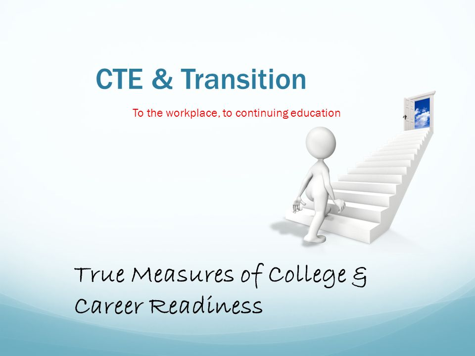 CTE & Transition To the workplace, to continuing education True Measures of College & Career Readiness