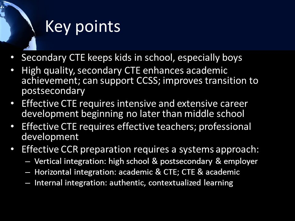 Key points Secondary CTE keeps kids in school, especially boys High quality, secondary CTE enhances academic achievement; can support CCSS; improves transition to postsecondary Effective CTE requires intensive and extensive career development beginning no later than middle school Effective CTE requires effective teachers; professional development Effective CCR preparation requires a systems approach: – Vertical integration: high school & postsecondary & employer – Horizontal integration: academic & CTE; CTE & academic – Internal integration: authentic, contextualized learning