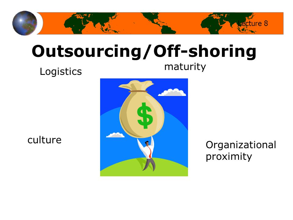 Lecture 8 Outsourcing/Off-shoring Logistics maturity Organizational proximity culture
