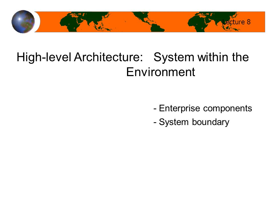 Lecture 8 High-level Architecture: System within the Environment - Enterprise components - System boundary