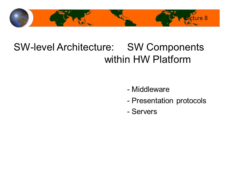 Lecture 8 SW-level Architecture: SW Components within HW Platform - Middleware - Presentation protocols - Servers