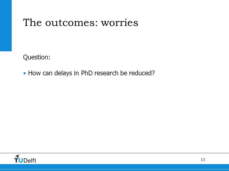 13 The outcomes: worries Question: How can delays in PhD research be reduced?