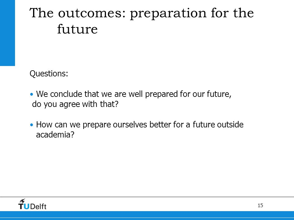 15 The outcomes: preparation for the future Questions: We conclude that we are well prepared for our future, do you agree with that.