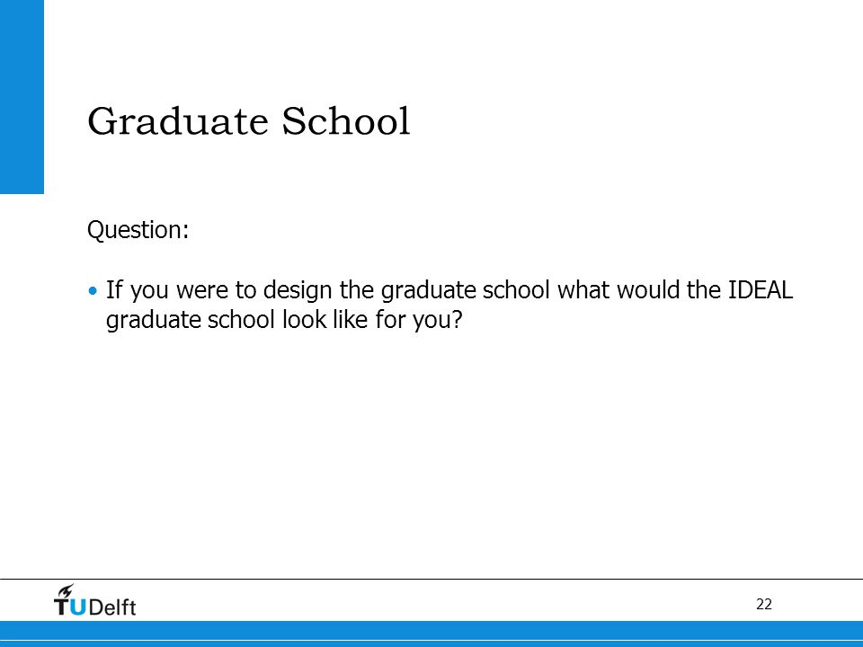 22 Graduate School Question: If you were to design the graduate school what would the IDEAL graduate school look like for you
