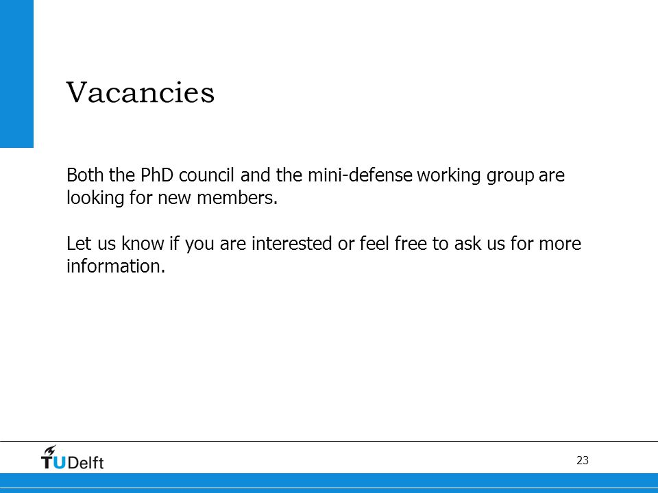 23 Vacancies Both the PhD council and the mini-defense working group are looking for new members.
