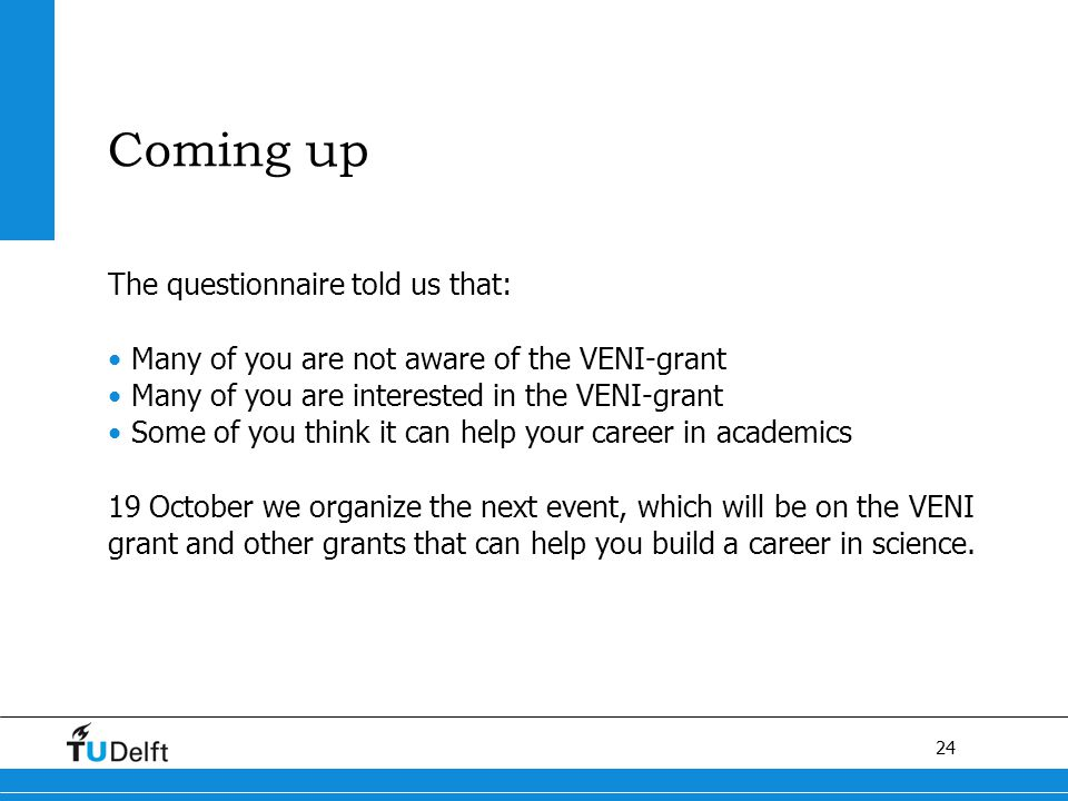 24 Coming up The questionnaire told us that: Many of you are not aware of the VENI-grant Many of you are interested in the VENI-grant Some of you think it can help your career in academics 19 October we organize the next event, which will be on the VENI grant and other grants that can help you build a career in science.