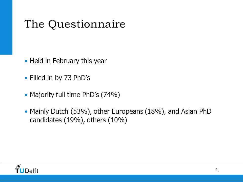 4 The Questionnaire Held in February this year Filled in by 73 PhD's Majority full time PhD's (74%) Mainly Dutch (53%), other Europeans (18%), and Asian PhD candidates (19%), others (10%)