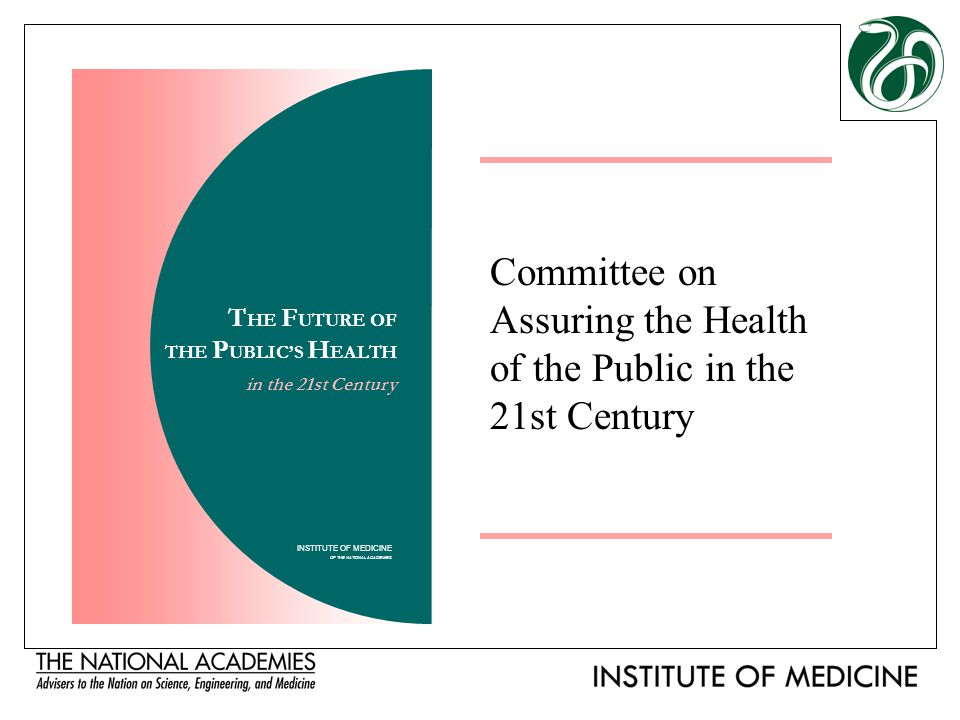 Committee on Assuring the Health of the Public in the 21st Century INSTITUTE OF MEDICINE OF THE NATIONAL ACADEMIES T HE F UTURE OF THE P UBLIC'S H EAL