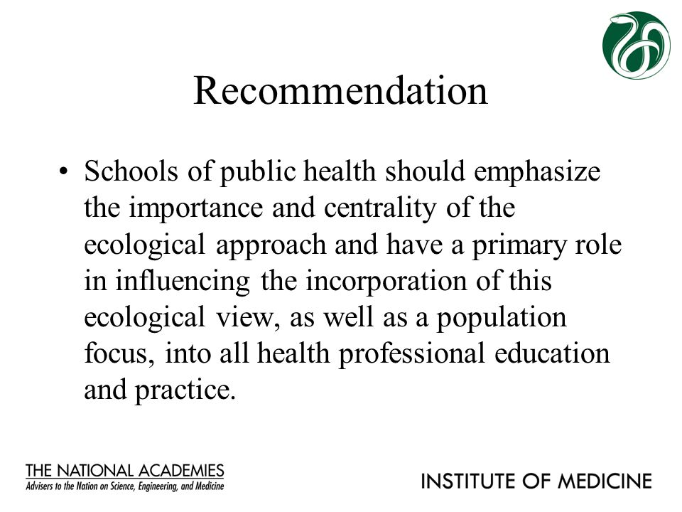 Recommendation Schools of public health should emphasize the importance and centrality of the ecological approach and have a primary role in influenci