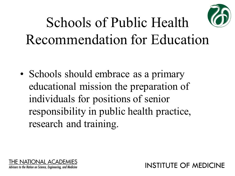Schools of Public Health Recommendation for Education Schools should embrace as a primary educational mission the preparation of individuals for posit