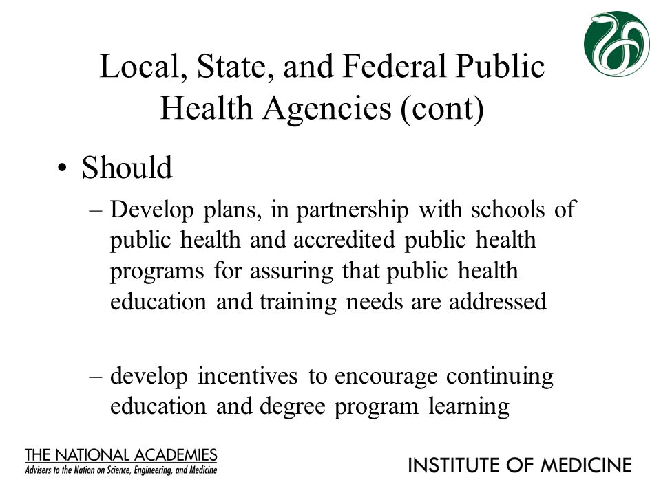 Local, State, and Federal Public Health Agencies (cont) Should –Develop plans, in partnership with schools of public health and accredited public heal
