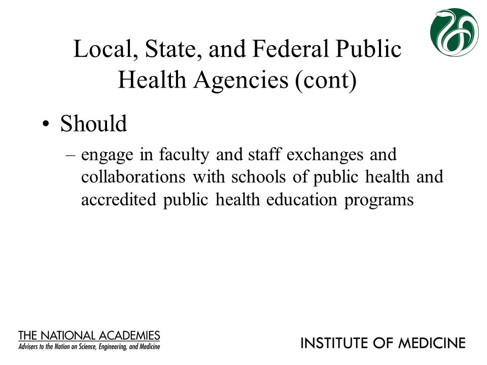 Local, State, and Federal Public Health Agencies (cont) Should –engage in faculty and staff exchanges and collaborations with schools of public health