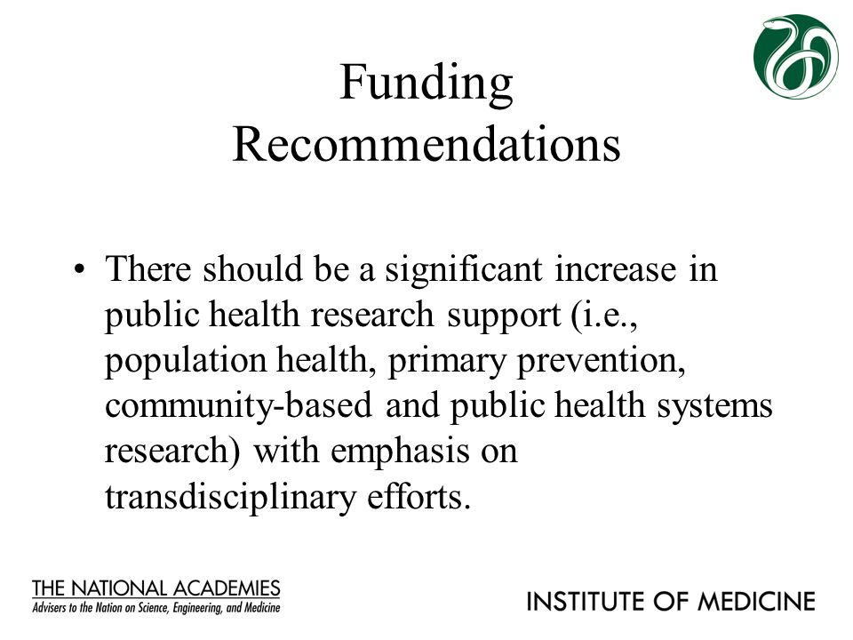 Funding Recommendations There should be a significant increase in public health research support (i.e., population health, primary prevention, communi