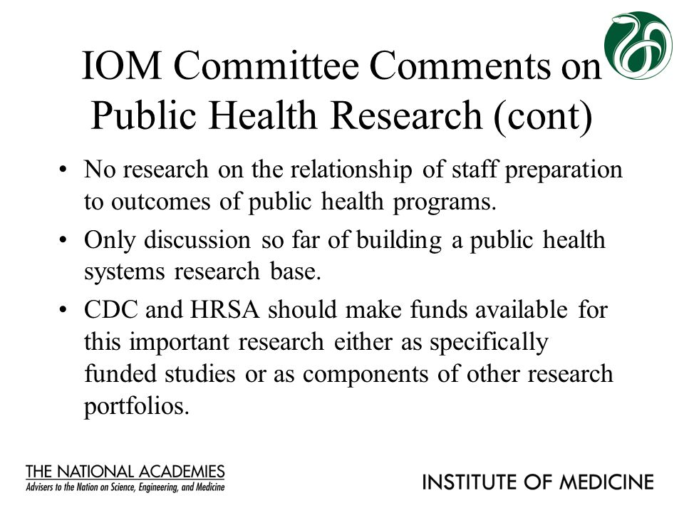 IOM Committee Comments on Public Health Research (cont) No research on the relationship of staff preparation to outcomes of public health programs. On