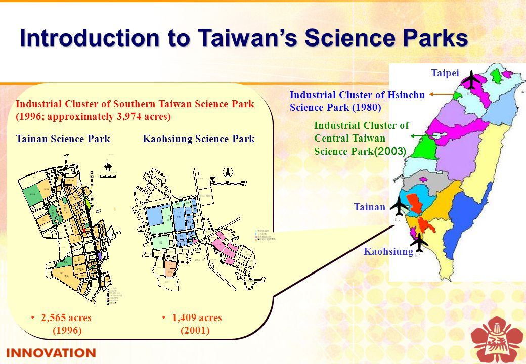 Taipei Tainan Kaohsiung Industrial Cluster of Hsinchu Science Park (1980) Industrial Cluster of Central Taiwan Science Park (2003) 晶元晶元 東宇 東宇 國際日東國際日東 2, 565 acres (1996) 1,409 acres (2001) Tainan Science ParkKaohsiung Science Park Industrial Cluster of Southern Taiwan Science Park (1996; approximately 3,974 acres) Introduction to Taiwan's Science Parks