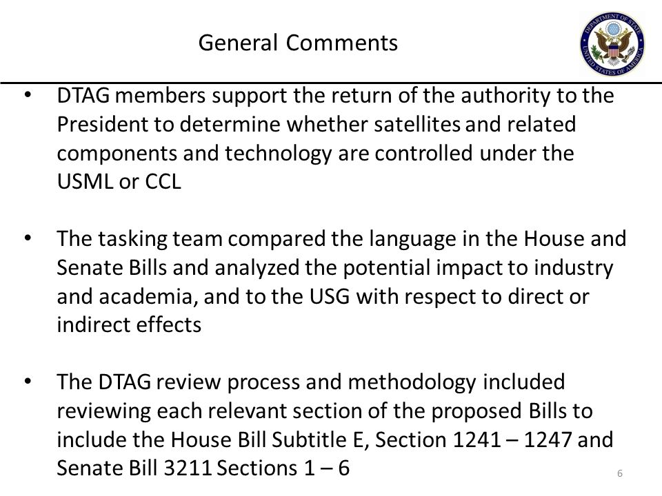 6 DTAG members support the return of the authority to the President to determine whether satellites and related components and technology are controlled under the USML or CCL The tasking team compared the language in the House and Senate Bills and analyzed the potential impact to industry and academia, and to the USG with respect to direct or indirect effects The DTAG review process and methodology included reviewing each relevant section of the proposed Bills to include the House Bill Subtitle E, Section 1241 – 1247 and Senate Bill 3211 Sections 1 – 6 General Comments