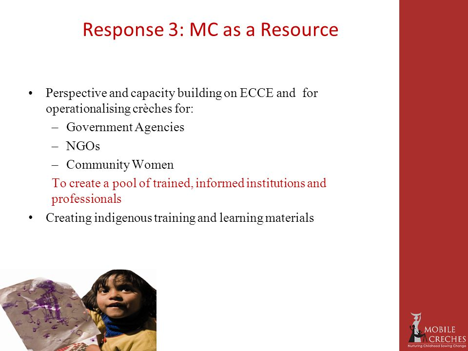 Response 3: MC as a Resource Perspective and capacity building on ECCE and for operationalising crèches for: –Government Agencies –NGOs –Community Women To create a pool of trained, informed institutions and professionals Creating indigenous training and learning materials