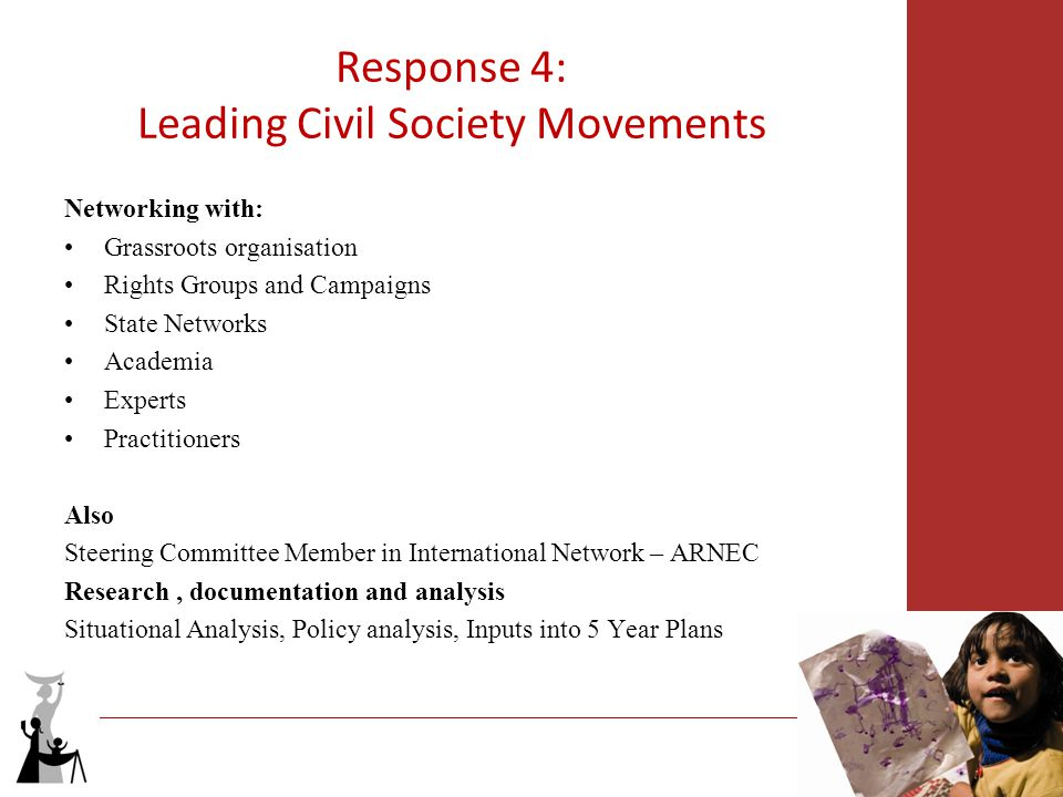 Response 4: Leading Civil Society Movements Networking with: Grassroots organisation Rights Groups and Campaigns State Networks Academia Experts Practitioners Also Steering Committee Member in International Network – ARNEC Research, documentation and analysis Situational Analysis, Policy analysis, Inputs into 5 Year Plans
