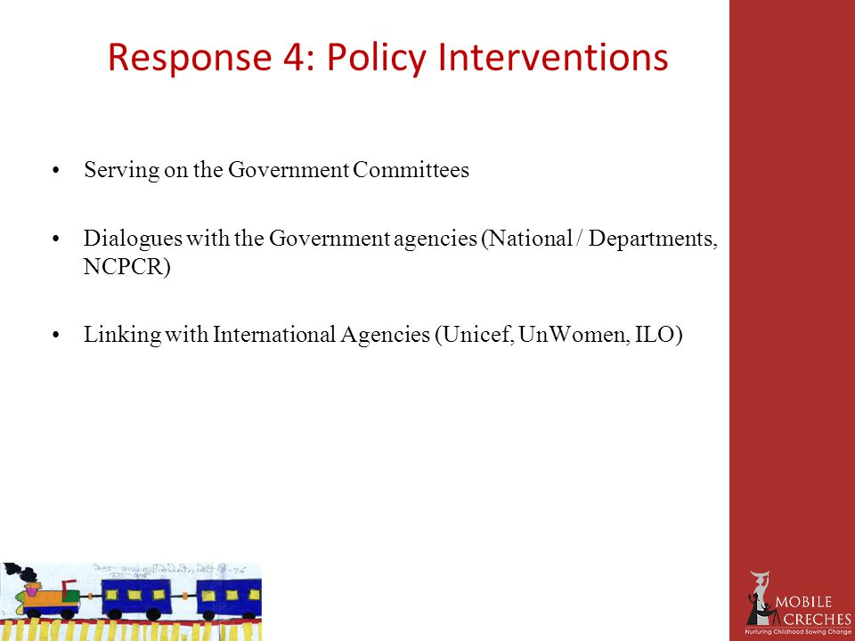 Response 4: Policy Interventions Serving on the Government Committees Dialogues with the Government agencies (National / Departments, NCPCR) Linking with International Agencies (Unicef, UnWomen, ILO)