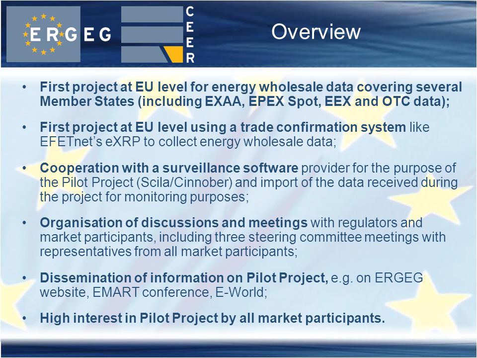 Overview First project at EU level for energy wholesale data covering several Member States (including EXAA, EPEX Spot, EEX and OTC data); First project at EU level using a trade confirmation system like EFETnet's eXRP to collect energy wholesale data; Cooperation with a surveillance software provider for the purpose of the Pilot Project (Scila/Cinnober) and import of the data received during the project for monitoring purposes; Organisation of discussions and meetings with regulators and market participants, including three steering committee meetings with representatives from all market participants; Dissemination of information on Pilot Project, e.g.
