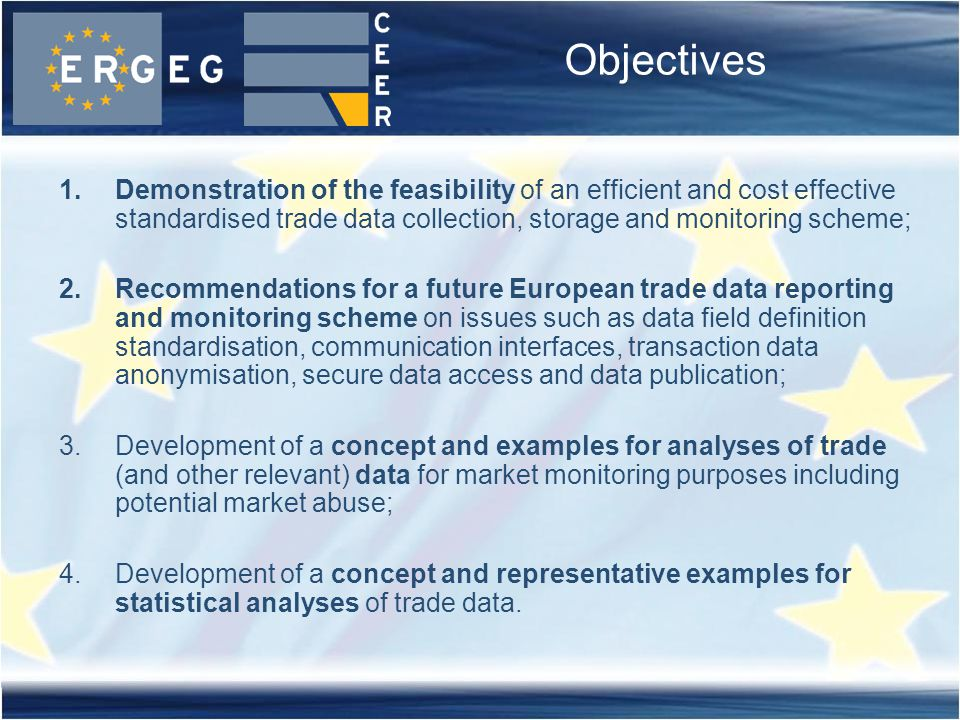 Objectives 1.Demonstration of the feasibility of an efficient and cost effective standardised trade data collection, storage and monitoring scheme; 2.Recommendations for a future European trade data reporting and monitoring scheme on issues such as data field definition standardisation, communication interfaces, transaction data anonymisation, secure data access and data publication; 3.Development of a concept and examples for analyses of trade (and other relevant) data for market monitoring purposes including potential market abuse; 4.Development of a concept and representative examples for statistical analyses of trade data.