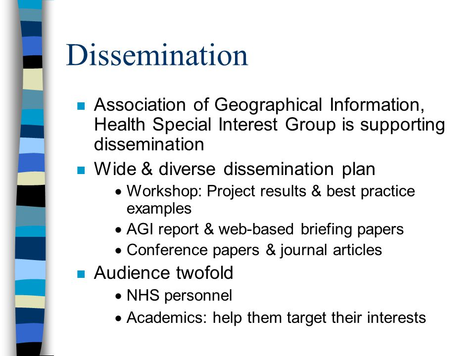 Dissemination n Association of Geographical Information, Health Special Interest Group is supporting dissemination n Wide & diverse dissemination plan  Workshop: Project results & best practice examples  AGI report & web-based briefing papers  Conference papers & journal articles n Audience twofold  NHS personnel  Academics: help them target their interests