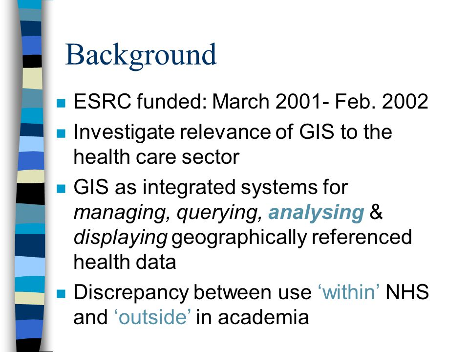 Background n ESRC funded: March 2001- Feb. 2002 n Investigate relevance of GIS to the health care sector n GIS as integrated systems for managing, que