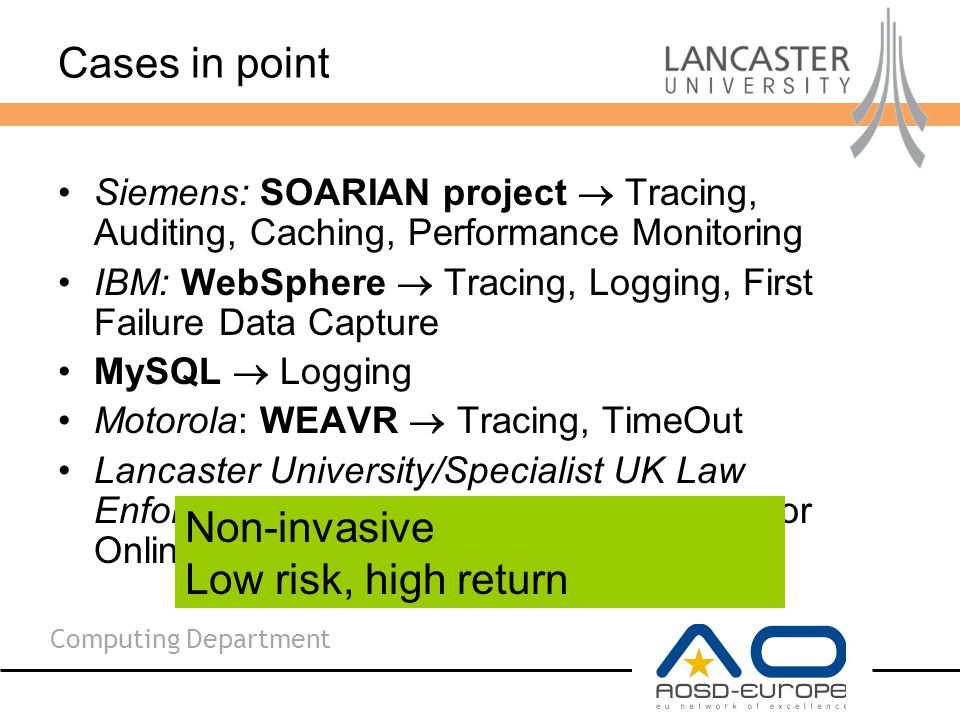 Computing Department Cases in point Siemens: SOARIAN project  Tracing, Auditing, Caching, Performance Monitoring IBM: WebSphere  Tracing, Logging, First Failure Data Capture MySQL  Logging Motorola: WEAVR  Tracing, TimeOut Lancaster University/Specialist UK Law Enforcement: Isis Project  Monitoring for Online Child Protection Non-invasive Low risk, high return