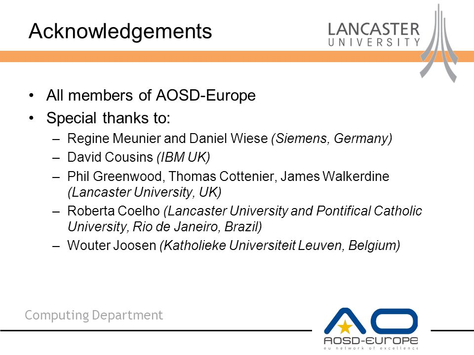 Computing Department Acknowledgements All members of AOSD-Europe Special thanks to: –Regine Meunier and Daniel Wiese (Siemens, Germany) –David Cousins (IBM UK) –Phil Greenwood, Thomas Cottenier, James Walkerdine (Lancaster University, UK) –Roberta Coelho (Lancaster University and Pontifical Catholic University, Rio de Janeiro, Brazil) –Wouter Joosen (Katholieke Universiteit Leuven, Belgium)