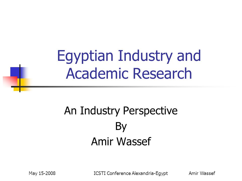 May 15-2008ICSTI Conference Alexandria-Egypt Amir Wassef Egyptian Industry and Academic Research An Industry Perspective By Amir Wassef