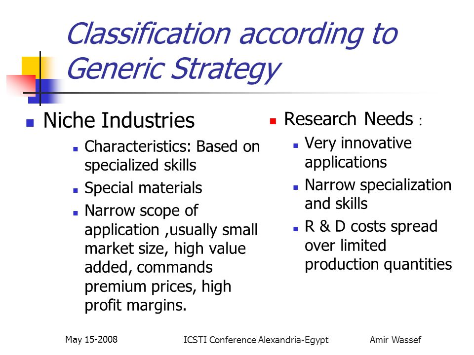 ICSTI Conference Alexandria-Egypt Amir Wassef May 15-2008 Classification according to Generic Strategy Niche Industries Characteristics: Based on specialized skills Special materials Narrow scope of application,usually small market size, high value added, commands premium prices, high profit margins.