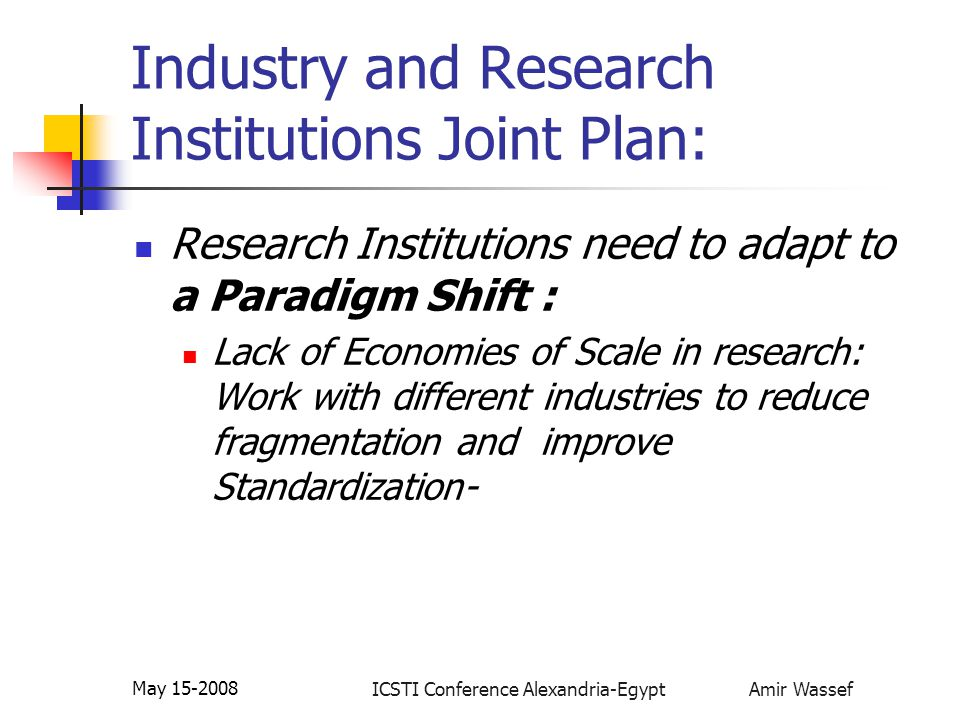 ICSTI Conference Alexandria-Egypt Amir Wassef May 15-2008 Industry and Research Institutions Joint Plan: Research Institutions need to adapt to a Paradigm Shift : Lack of Economies of Scale in research: Work with different industries to reduce fragmentation and improve Standardization-