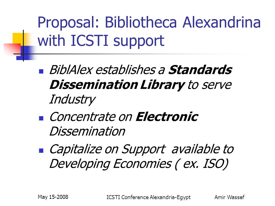 ICSTI Conference Alexandria-Egypt Amir Wassef May 15-2008 Proposal: Bibliotheca Alexandrina with ICSTI support BiblAlex establishes a Standards Dissemination Library to serve Industry Concentrate on Electronic Dissemination Capitalize on Support available to Developing Economies ( ex.