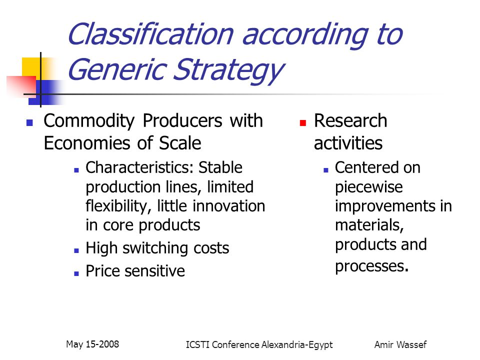 ICSTI Conference Alexandria-Egypt Amir Wassef May 15-2008 Classification according to Generic Strategy Differentiated Industry Characteristics: Competitive strategy based on increased value added and customer value Flexible production environment Lower production volumes Higher profit margins Research needs: Innovative applications in materials, know- how and Processes.