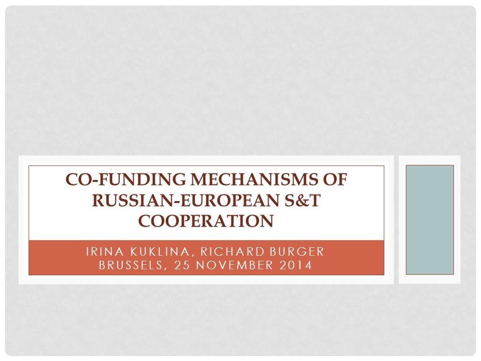 IRINA KUKLINA, RICHARD BURGER BRUSSELS, 25 NOVEMBER 2014 CO-FUNDING MECHANISMS OF RUSSIAN-EUROPEAN S&T COOPERATION
