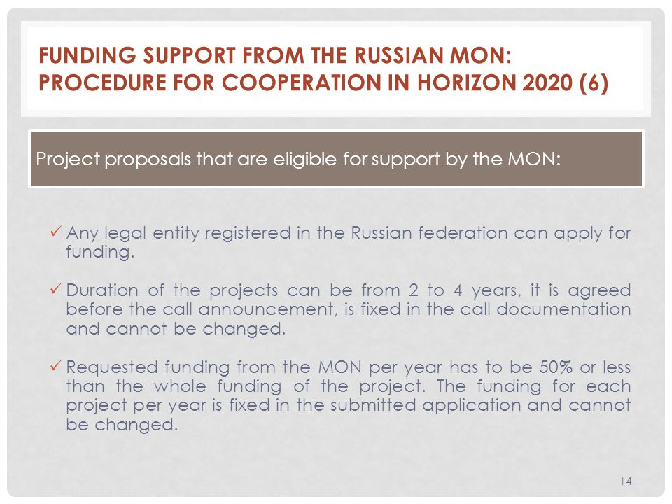 FUNDING SUPPORT FROM THE RUSSIAN MON: PROCEDURE FOR COOPERATION IN HORIZON 2020 (6) 14 Any legal entity registered in the Russian federation can apply for funding.