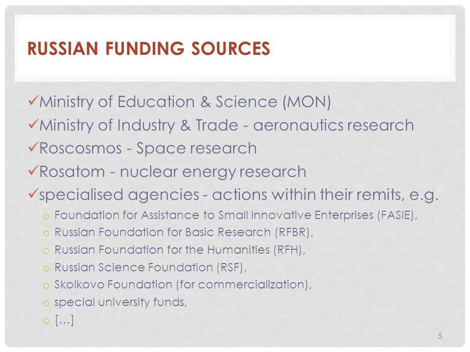 RUSSIAN FUNDING SOURCES Ministry of Education & Science (MON) Ministry of Industry & Trade - aeronautics research Roscosmos - Space research Rosatom - nuclear energy research specialised agencies - actions within their remits, e.g.